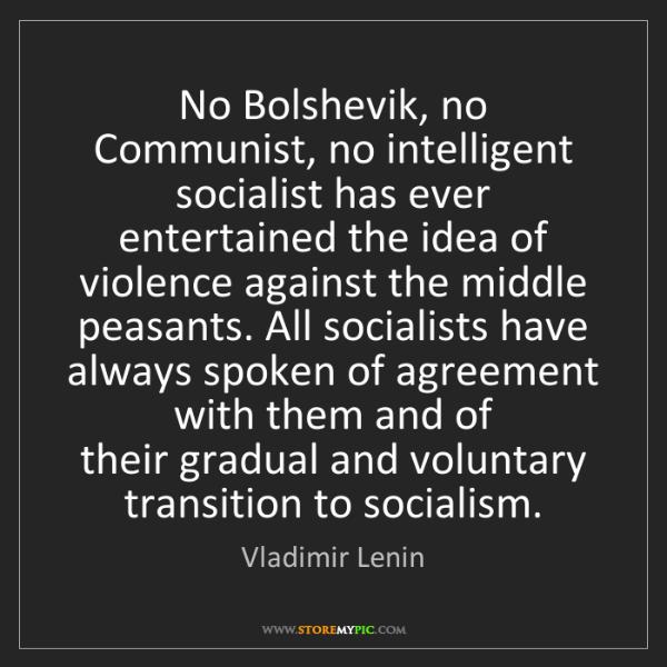 Vladimir Lenin: No Bolshevik, no Communist, no intelligent socialist...