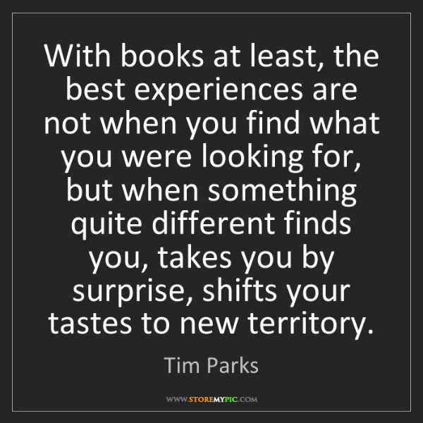Tim Parks: With books at least, the best experiences are not when...