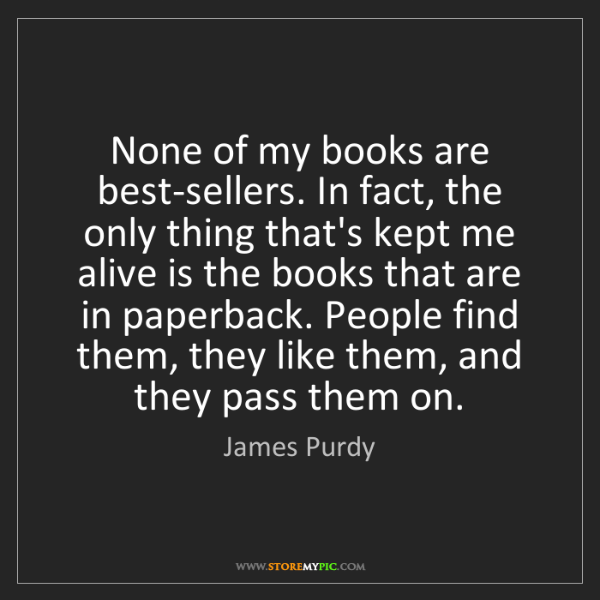 James Purdy: None of my books are best-sellers. In fact, the only...