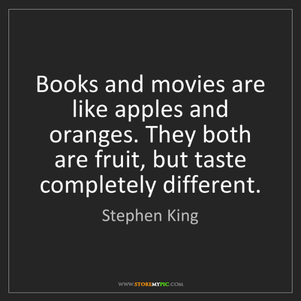 Stephen King: Books and movies are like apples and oranges. They both...