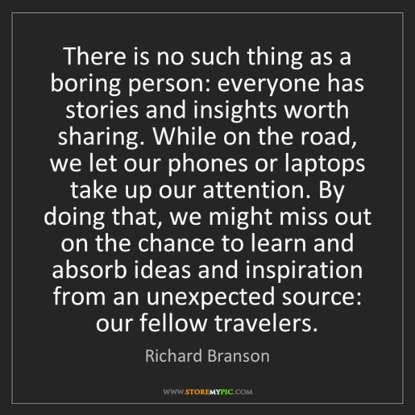 Richard Branson: There is no such thing as a boring person: everyone has...