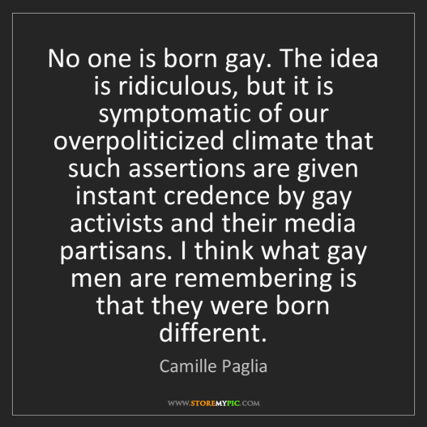 Camille Paglia: No one is born gay. The idea is ridiculous, but it is...