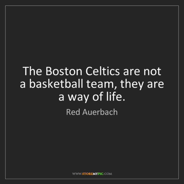 Red Auerbach: The Boston Celtics are not a basketball team, they are...