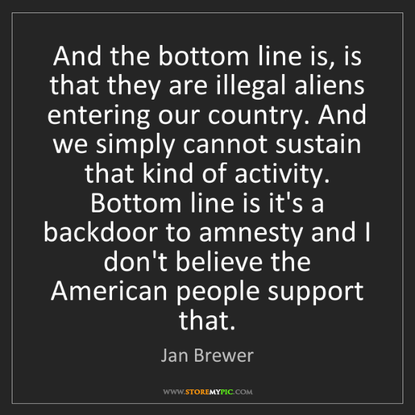 Jan Brewer: And the bottom line is, is that they are illegal aliens...