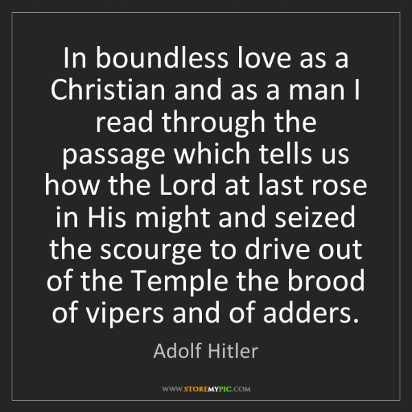 Adolf Hitler: In boundless love as a Christian and as a man I read...