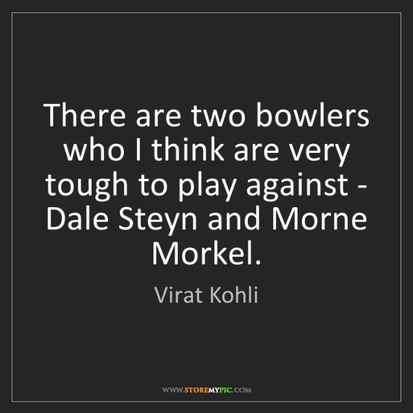 Virat Kohli: There are two bowlers who I think are very tough to play...