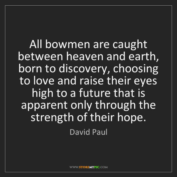 David Paul: All bowmen are caught between heaven and earth, born...