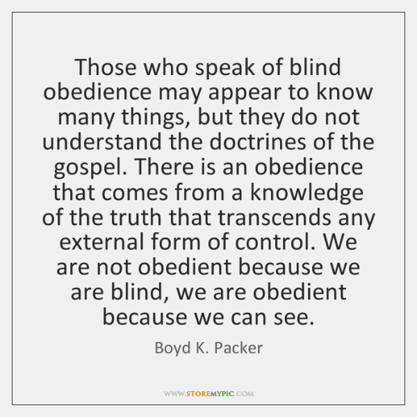 Those who speak of blind obedience may appear to know many things, ...