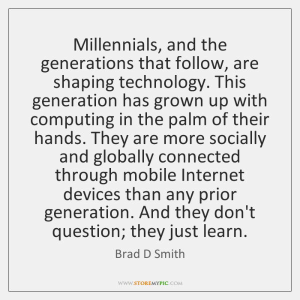 Millennials, and the generations that follow, are shaping technology. This generation has ...