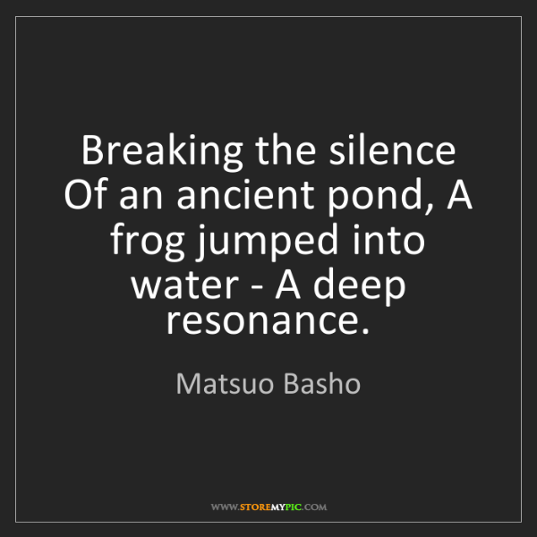 Matsuo Basho: Breaking the silence Of an ancient pond, A frog jumped...