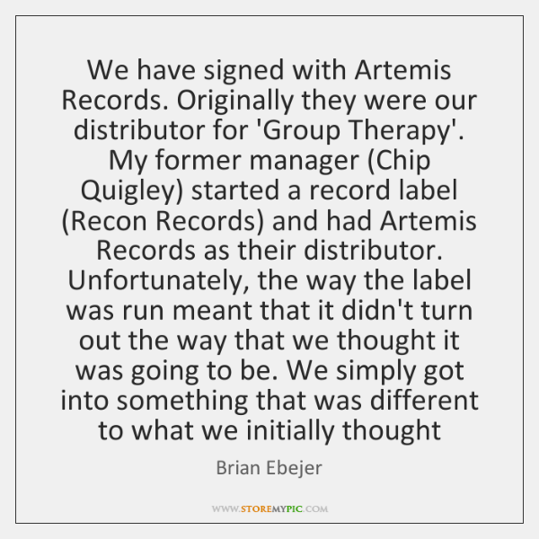 We have signed with Artemis Records. Originally they were our distributor for ...