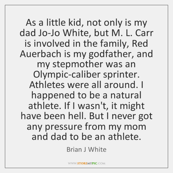 As a little kid, not only is my dad Jo-Jo White, but ...
