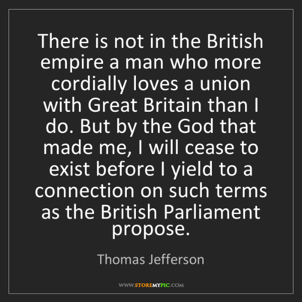 Thomas Jefferson: There is not in the British empire a man who more cordially...