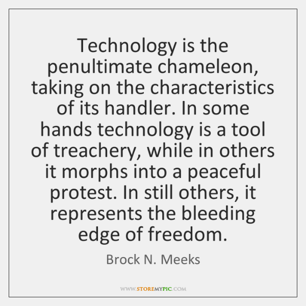 Technology is the penultimate chameleon, taking on the characteristics of its handler. ...