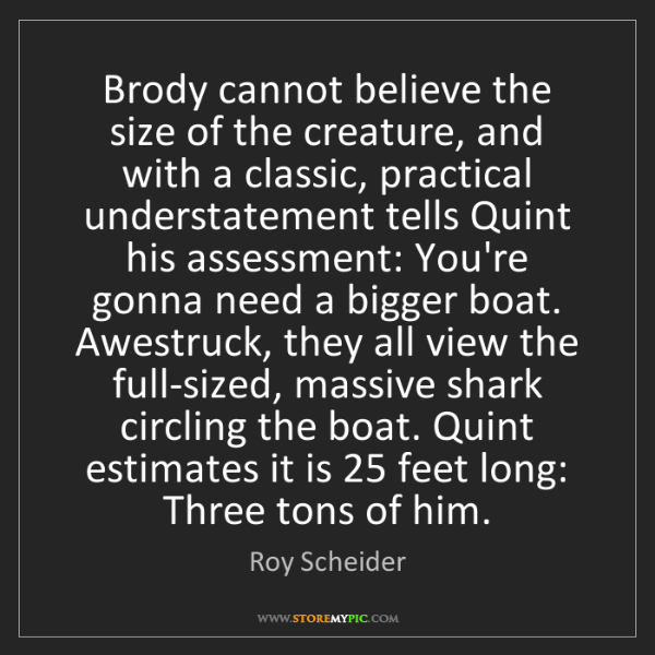 Roy Scheider: Brody cannot believe the size of the creature, and with...