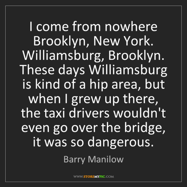 Barry Manilow: I come from nowhere Brooklyn, New York. Williamsburg,...