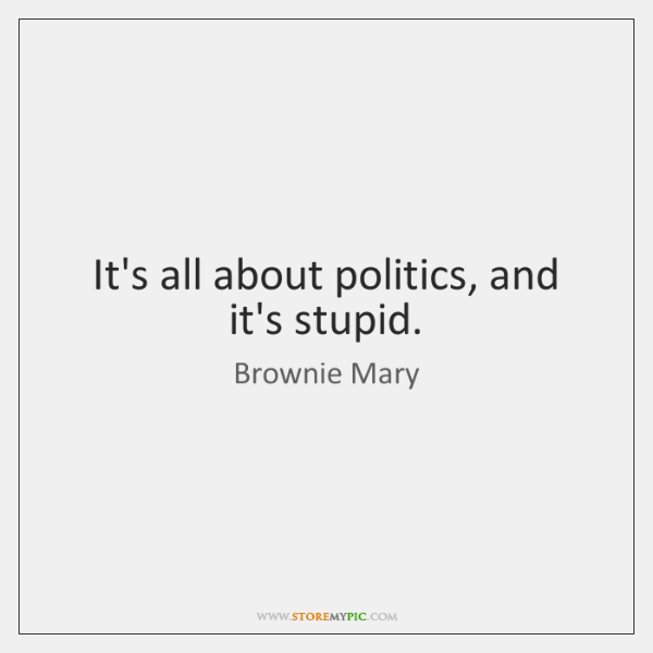 It's all about politics, and it's stupid.
