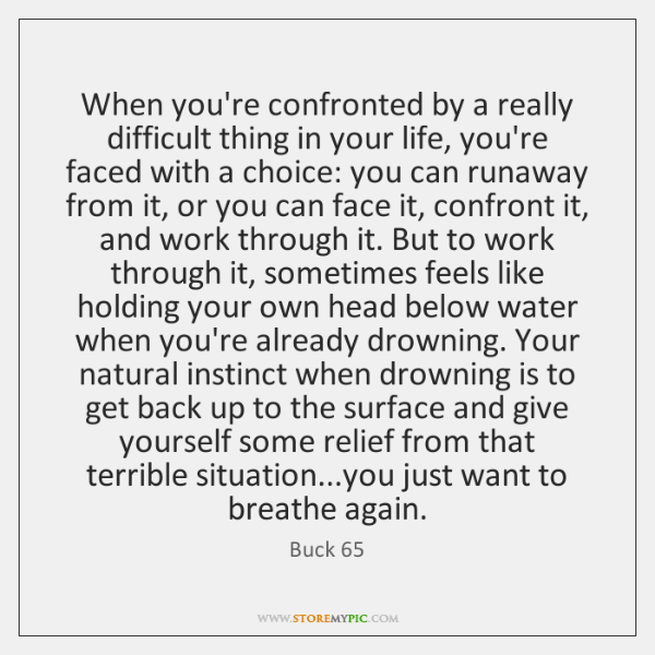 When you're confronted by a really difficult thing in your life, you're ...