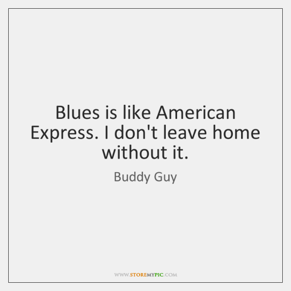 Blues is like American Express. I don't leave home without it.