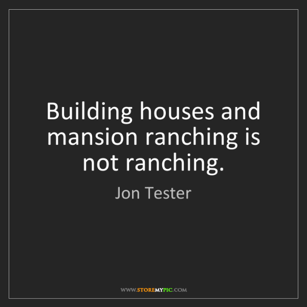 Jon Tester: Building houses and mansion ranching is not ranching.