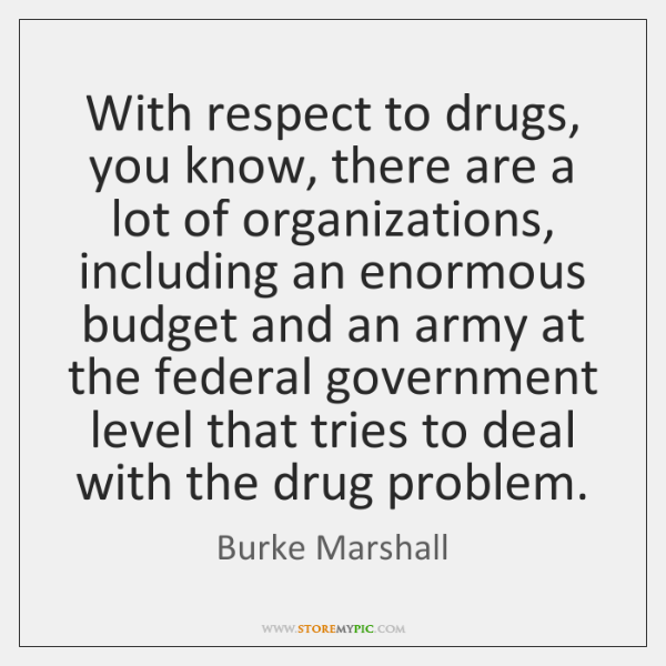 With respect to drugs, you know, there are a lot of organizations, ...