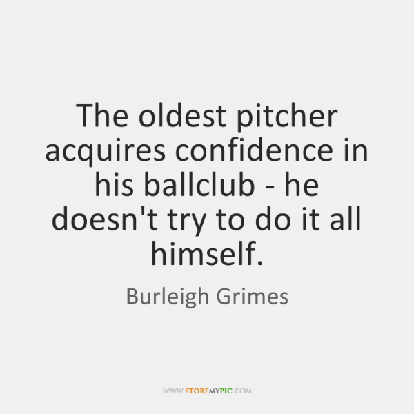 The oldest pitcher acquires confidence in his ballclub - he doesn't try ...