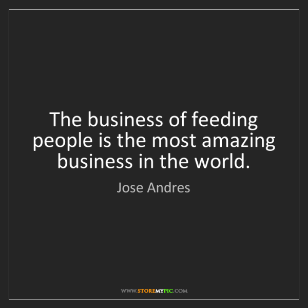 Jose Andres: The business of feeding people is the most amazing business...