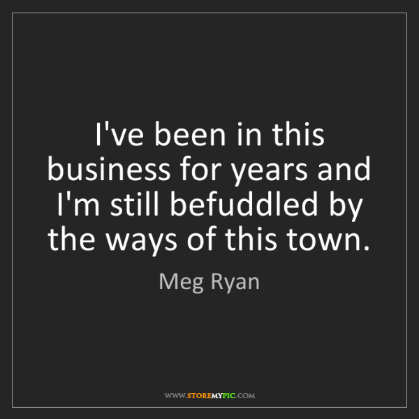 Meg Ryan: I've been in this business for years and I'm still befuddled...