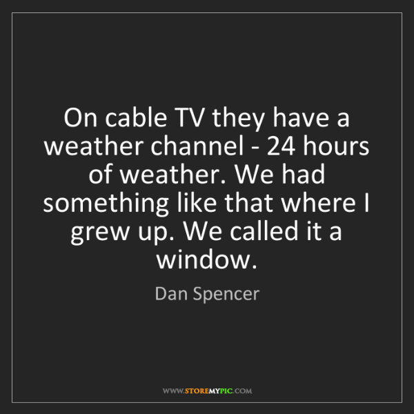 Dan Spencer: On cable TV they have a weather channel - 24 hours of...