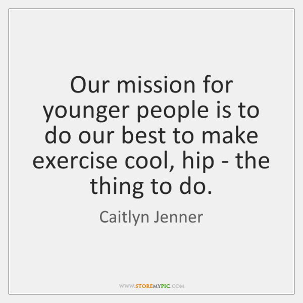 Our mission for younger people is to do our best to make ...