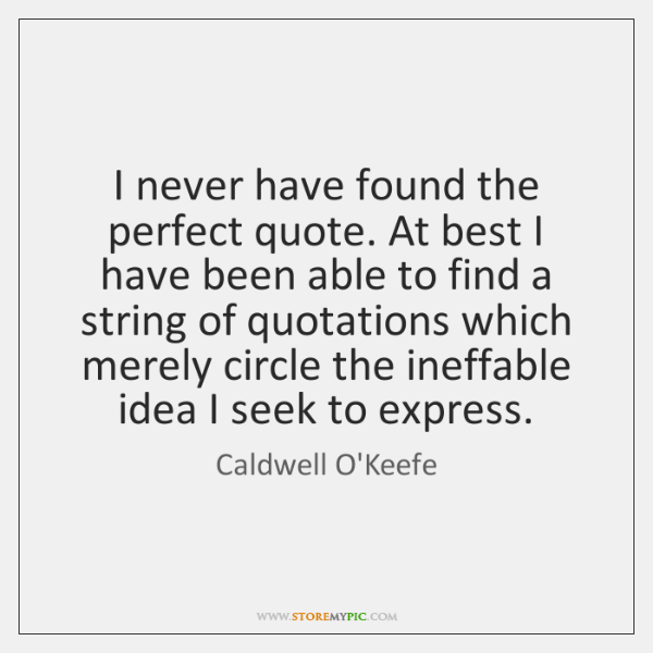 I never have found the perfect quote. At best I have been ...