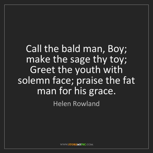 Helen Rowland: Call the bald man, Boy; make the sage thy toy; Greet...