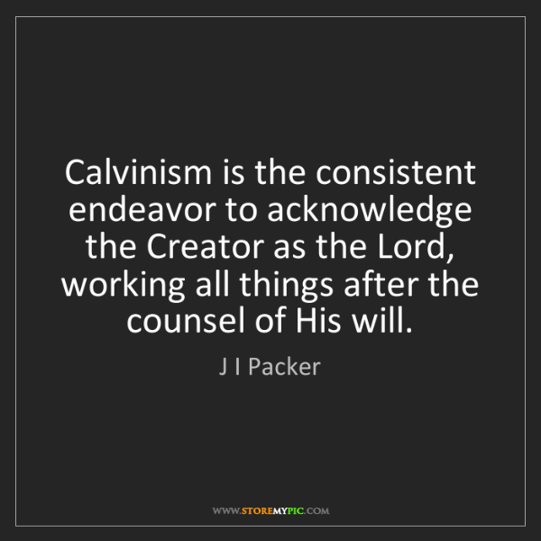 J I Packer: Calvinism is the consistent endeavor to acknowledge the...