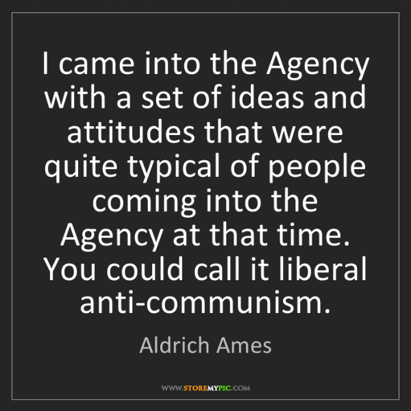 Aldrich Ames: I came into the Agency with a set of ideas and attitudes...
