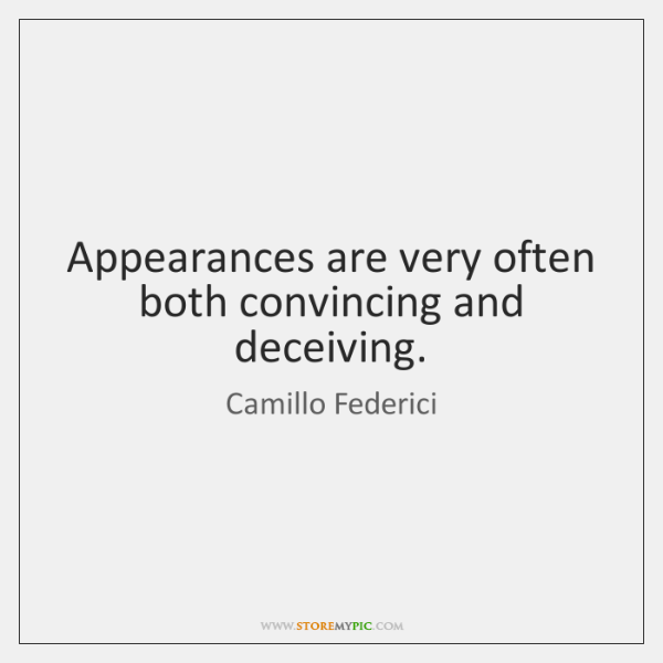 Appearances are very often both convincing and deceiving.