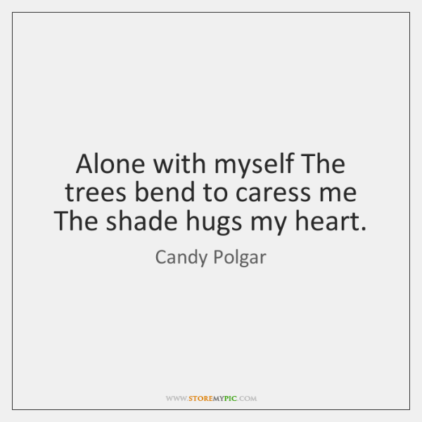 Alone with myself The trees bend to caress me The shade hugs ...