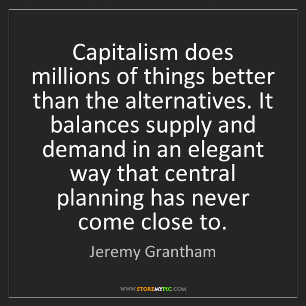 Jeremy Grantham: Capitalism does millions of things better than the alternatives....