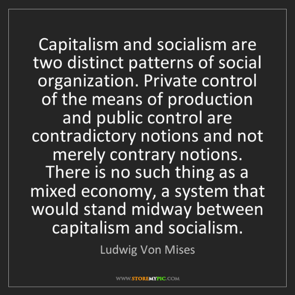 Ludwig Von Mises: Capitalism and socialism are two distinct patterns of...