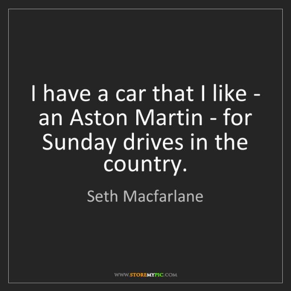 Seth Macfarlane: I have a car that I like - an Aston Martin - for Sunday...