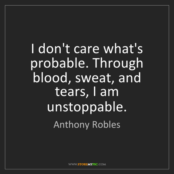 Anthony Robles: I don't care what's probable. Through blood, sweat, and...