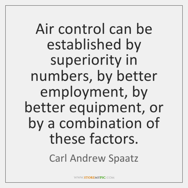 Air control can be established by superiority in numbers, by better employment, ...