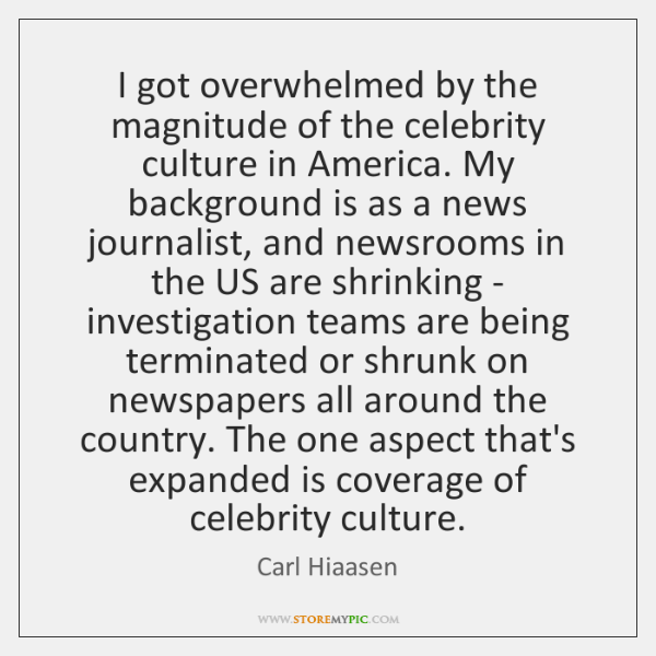 I got overwhelmed by the magnitude of the celebrity culture in America. ...
