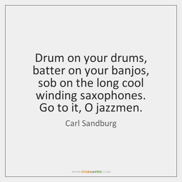 Drum on your drums, batter on your banjos,   sob on the long ...