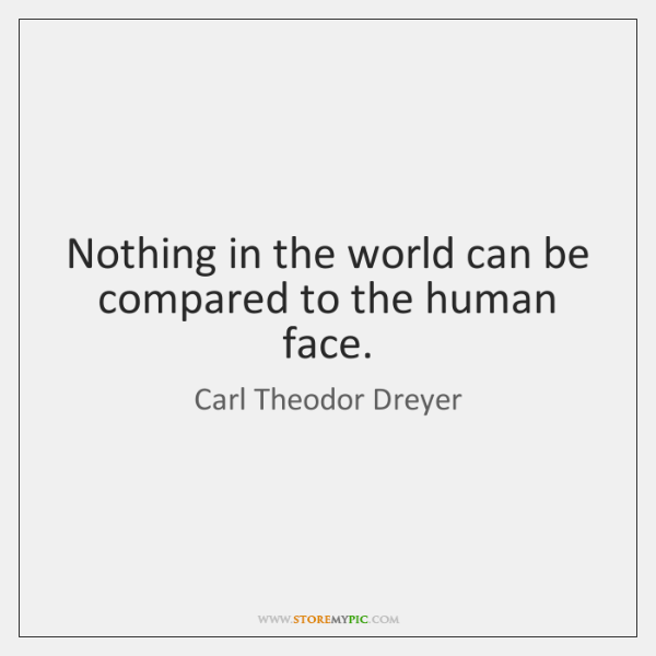Nothing in the world can be compared to the human face.