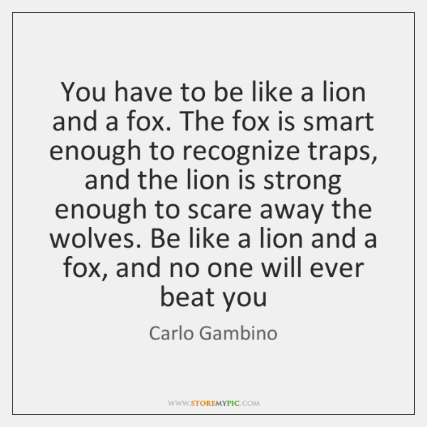 You have to be like a lion and a fox. The fox ...