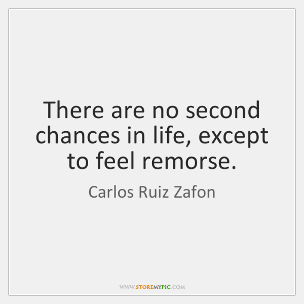 There are no second chances in life, except to feel remorse.