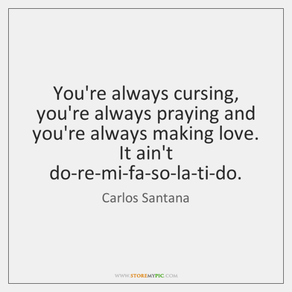 You're always cursing, you're always praying and you're always making love. It ...