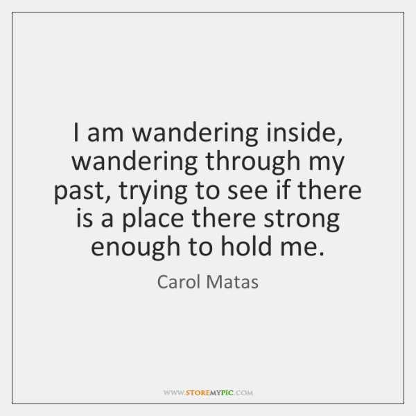 I am wandering inside, wandering through my past, trying to see if ...