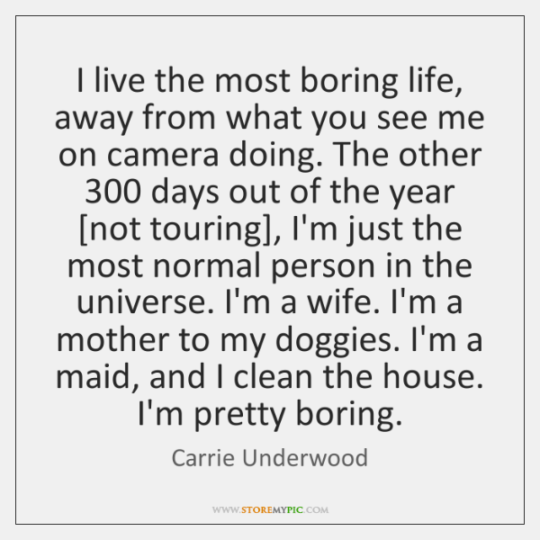 I live the most boring life, away from what you see me ...