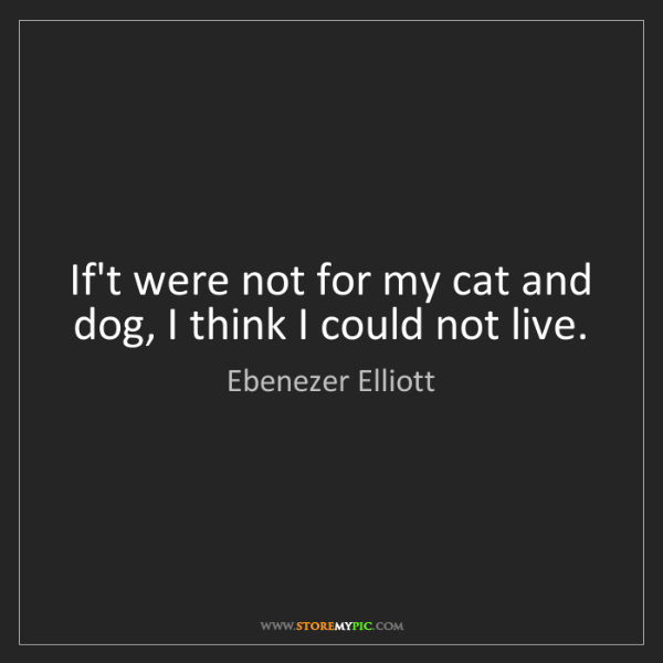 Ebenezer Elliott: If't were not for my cat and dog, I think I could not...